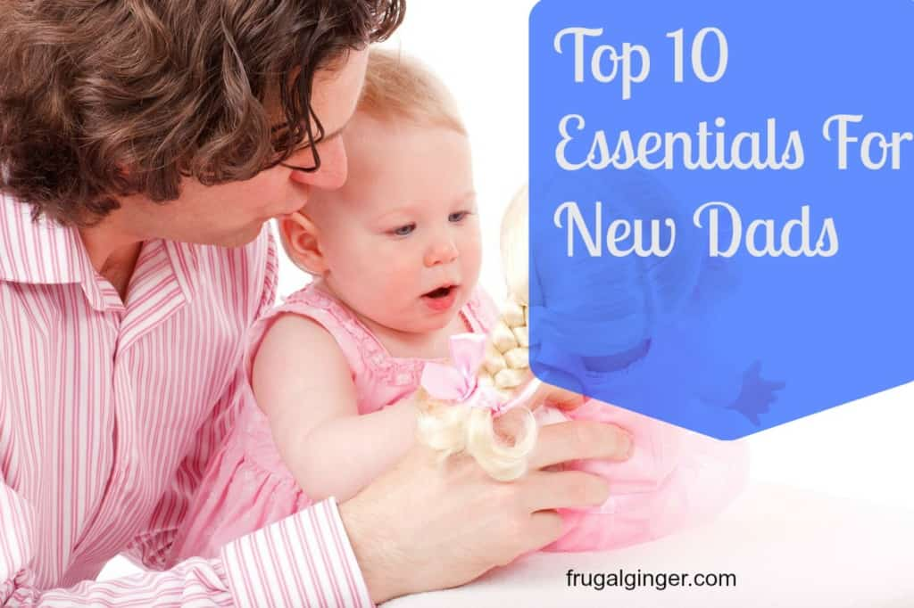 Top 10 Essentials for new dads