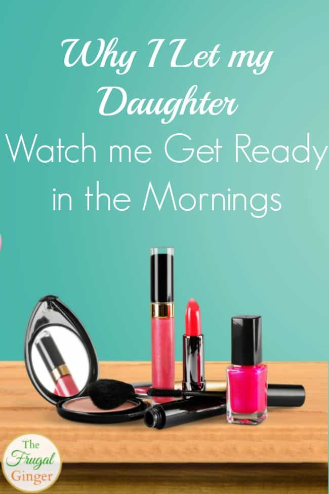 Why I let my daughter watch me get ready in the mornings
