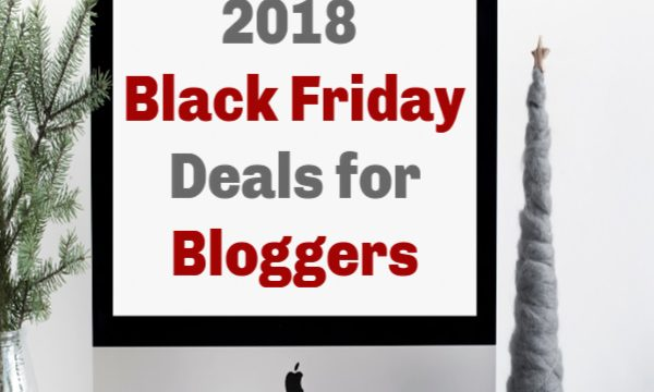 2018 Black Friday Deals for Bloggers (Cyber Monday, Too!)