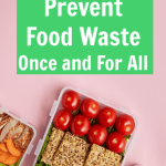 Real Ways to Prevent Food Waste Once and for All